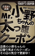Mr.小野ちゃんの太っ腹クーポン 店長小野ちゃんの日替り気まぐれクーポンその日の気分で更新中!